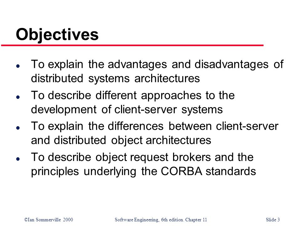 ©Ian Sommerville 2000 Software Engineering, 6th edition. Chapter 11Slide 3 Objectives l To explain the advantages and disadvantages of distributed sys