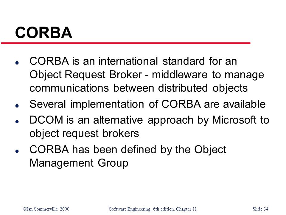 ©Ian Sommerville 2000 Software Engineering, 6th edition. Chapter 11Slide 34 CORBA l CORBA is an international standard for an Object Request Broker -