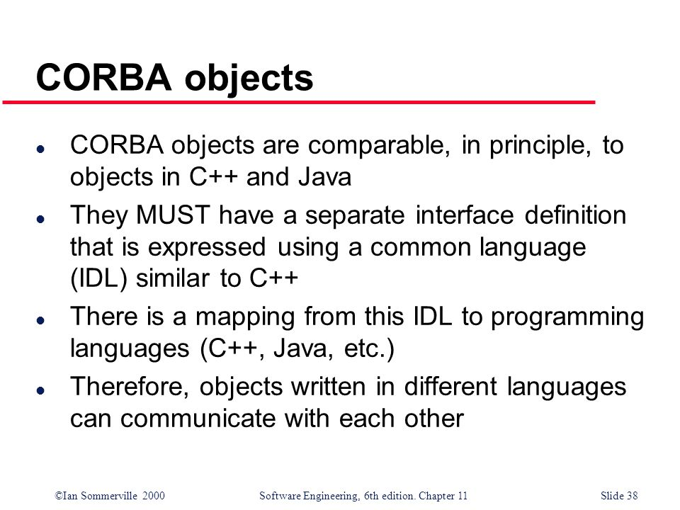 ©Ian Sommerville 2000 Software Engineering, 6th edition. Chapter 11Slide 38 CORBA objects l CORBA objects are comparable, in principle, to objects in