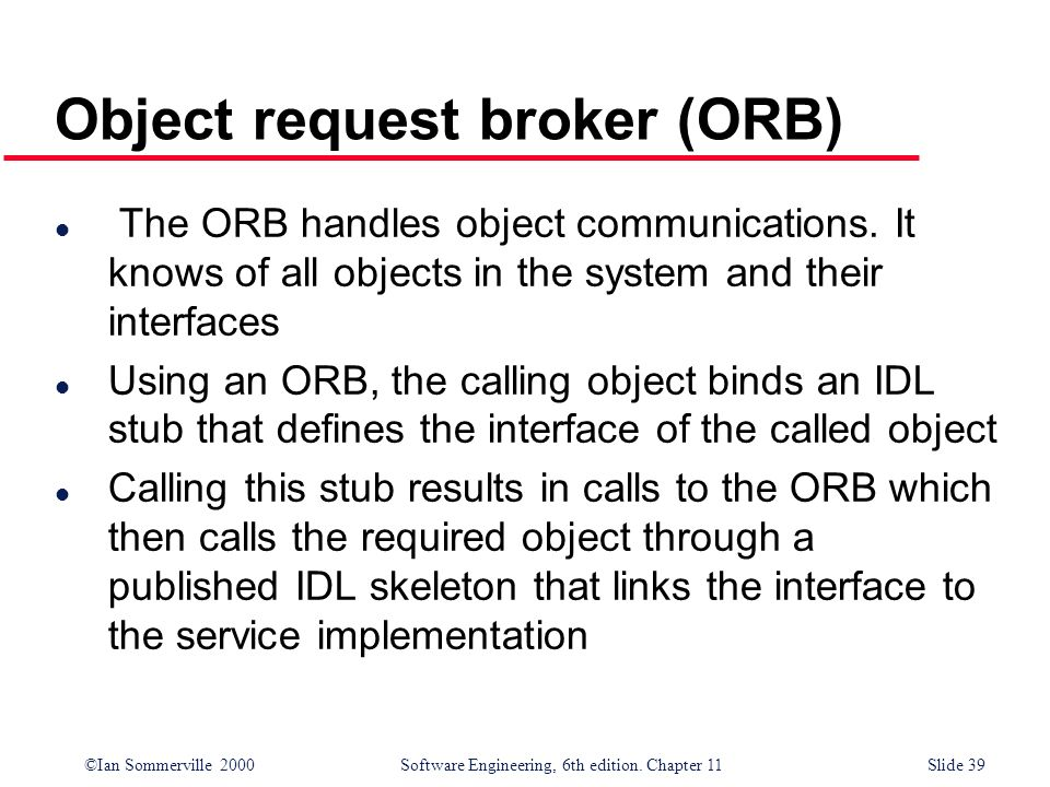 ©Ian Sommerville 2000 Software Engineering, 6th edition. Chapter 11Slide 39 Object request broker (ORB) l The ORB handles object communications. It kn