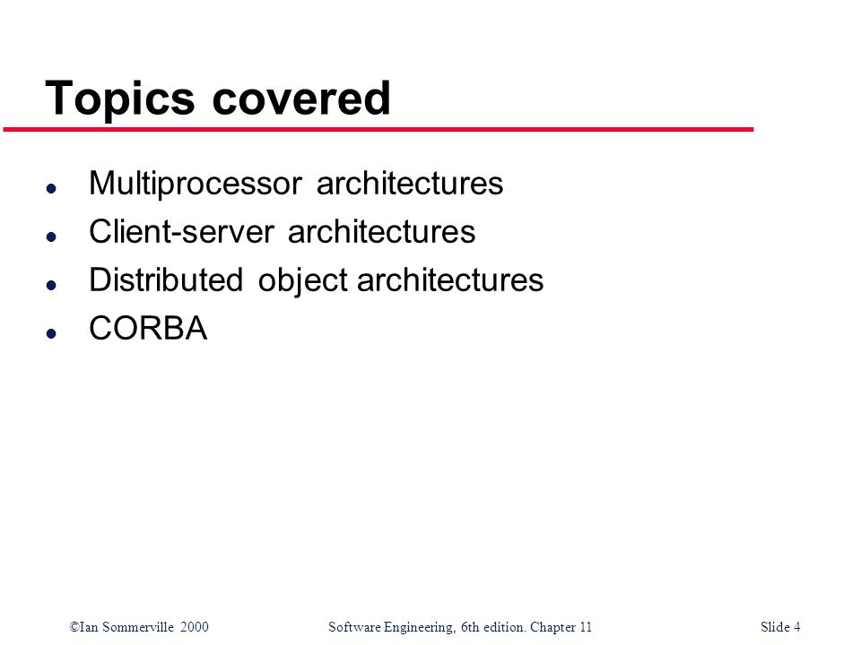 ©Ian Sommerville 2000 Software Engineering, 6th edition. Chapter 11Slide 4 Topics covered l Multiprocessor architectures l Client-server architectures