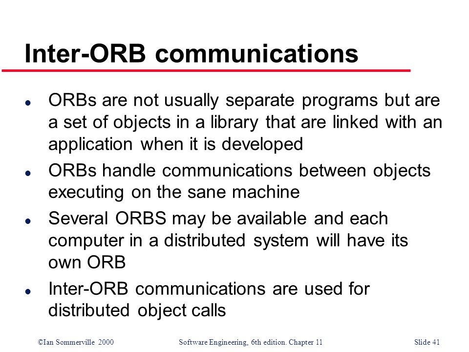©Ian Sommerville 2000 Software Engineering, 6th edition. Chapter 11Slide 41 Inter-ORB communications l ORBs are not usually separate programs but are