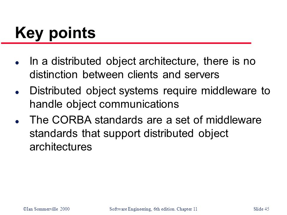 ©Ian Sommerville 2000 Software Engineering, 6th edition. Chapter 11Slide 45 Key points l In a distributed object architecture, there is no distinction