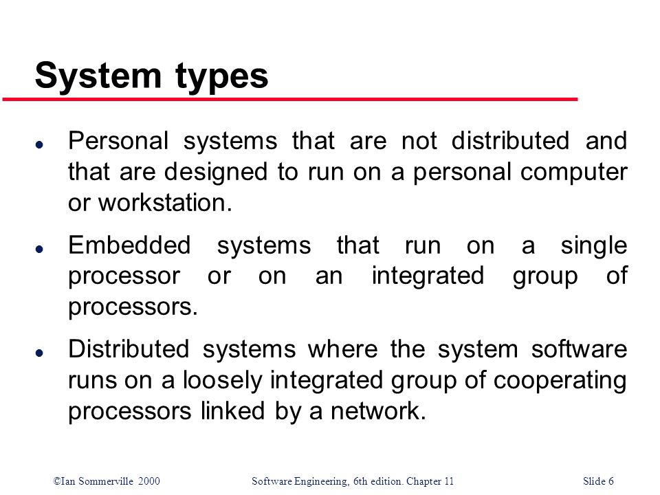 ©Ian Sommerville 2000 Software Engineering, 6th edition. Chapter 11Slide 6 System types l Personal systems that are not distributed and that are desig