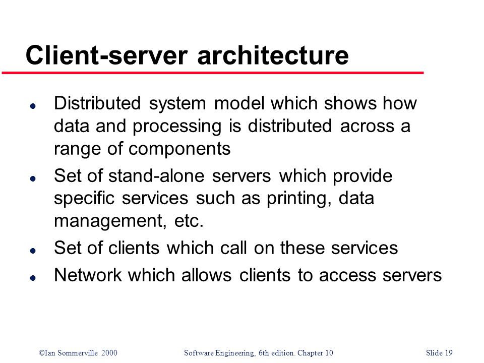 ©Ian Sommerville 2000 Software Engineering, 6th edition. Chapter 10Slide 19 Client-server architecture l Distributed system model which shows how data