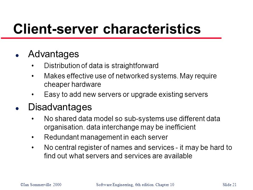 ©Ian Sommerville 2000 Software Engineering, 6th edition. Chapter 10Slide 21 Client-server characteristics l Advantages Distribution of data is straigh