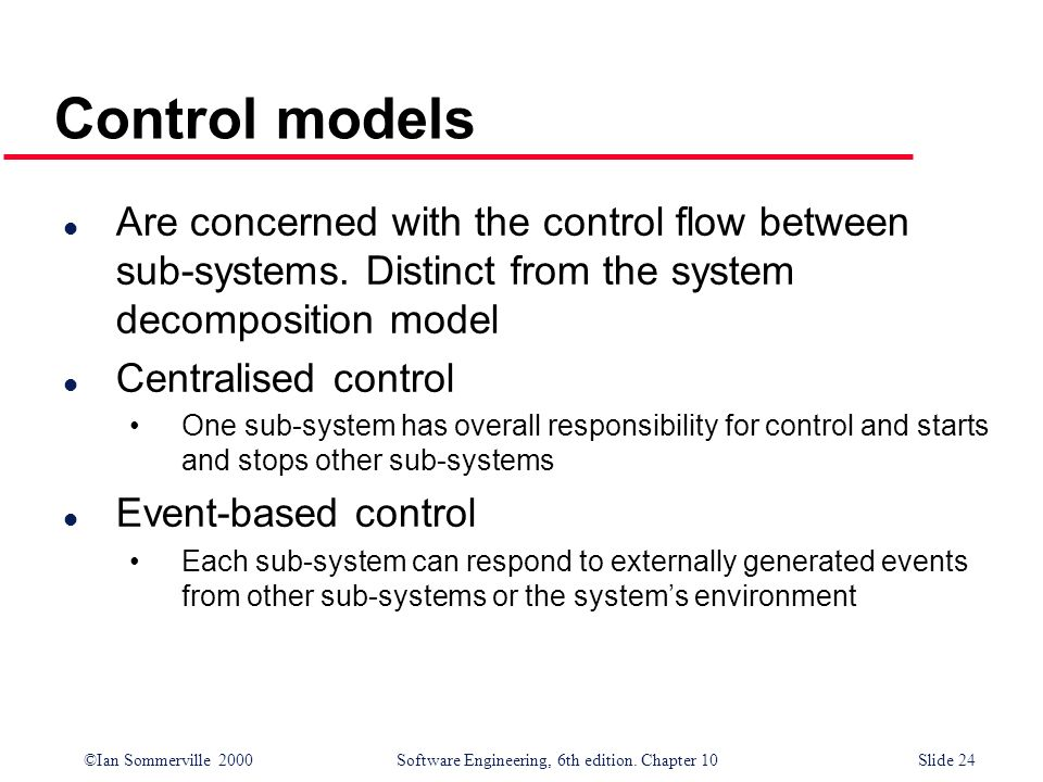 ©Ian Sommerville 2000 Software Engineering, 6th edition. Chapter 10Slide 24 Control models l Are concerned with the control flow between sub-systems.