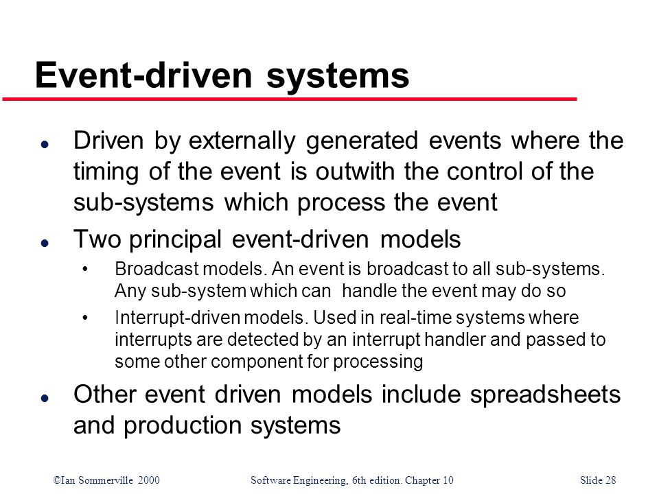 ©Ian Sommerville 2000 Software Engineering, 6th edition. Chapter 10Slide 28 Event-driven systems l Driven by externally generated events where the tim