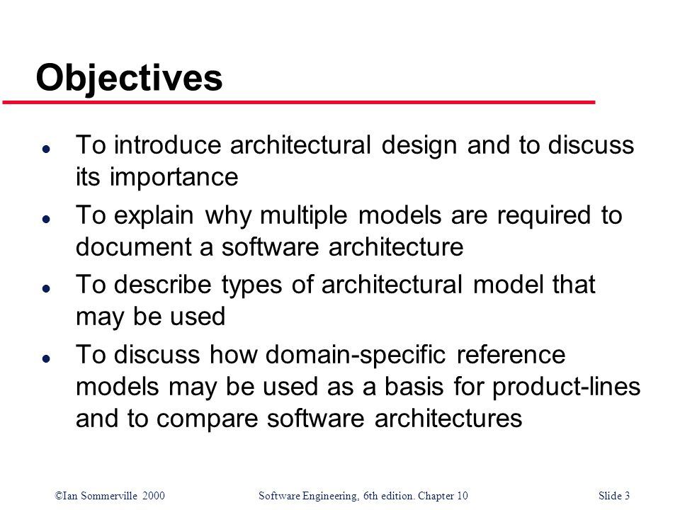 ©Ian Sommerville 2000 Software Engineering, 6th edition. Chapter 10Slide 3 Objectives l To introduce architectural design and to discuss its importanc