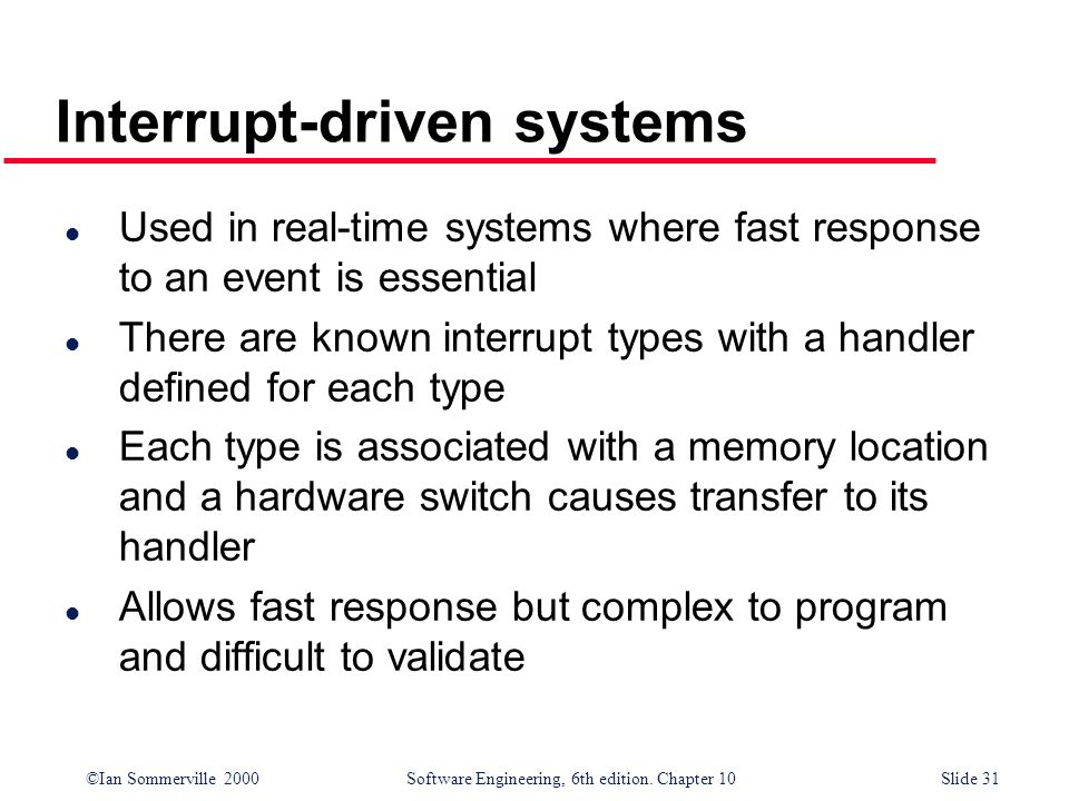 ©Ian Sommerville 2000 Software Engineering, 6th edition. Chapter 10Slide 31 Interrupt-driven systems l Used in real-time systems where fast response t