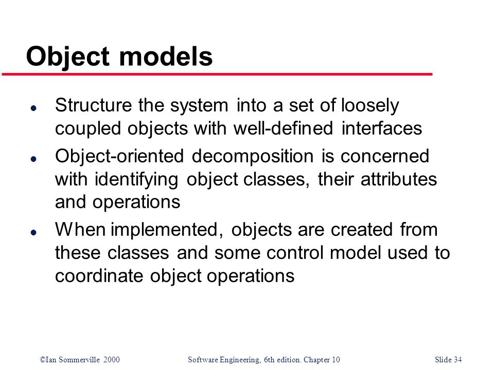 ©Ian Sommerville 2000 Software Engineering, 6th edition. Chapter 10Slide 34 Object models l Structure the system into a set of loosely coupled objects