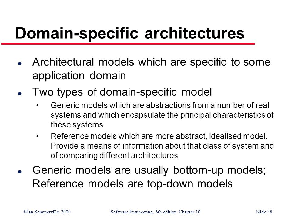 ©Ian Sommerville 2000 Software Engineering, 6th edition. Chapter 10Slide 38 Domain-specific architectures l Architectural models which are specific to