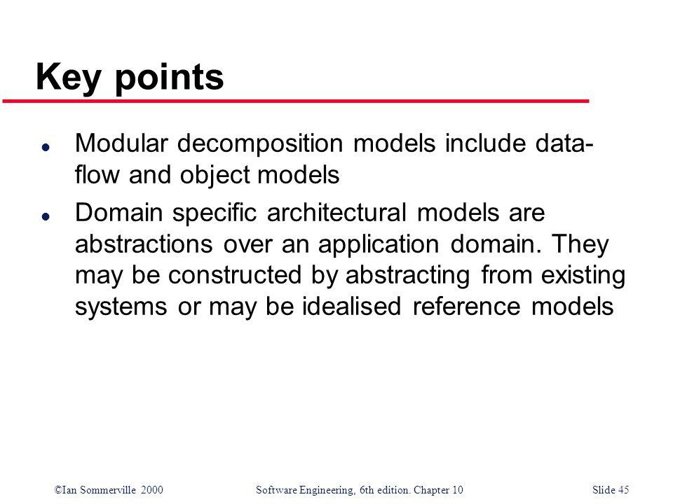 ©Ian Sommerville 2000 Software Engineering, 6th edition. Chapter 10Slide 45 Key points l Modular decomposition models include data- flow and object mo