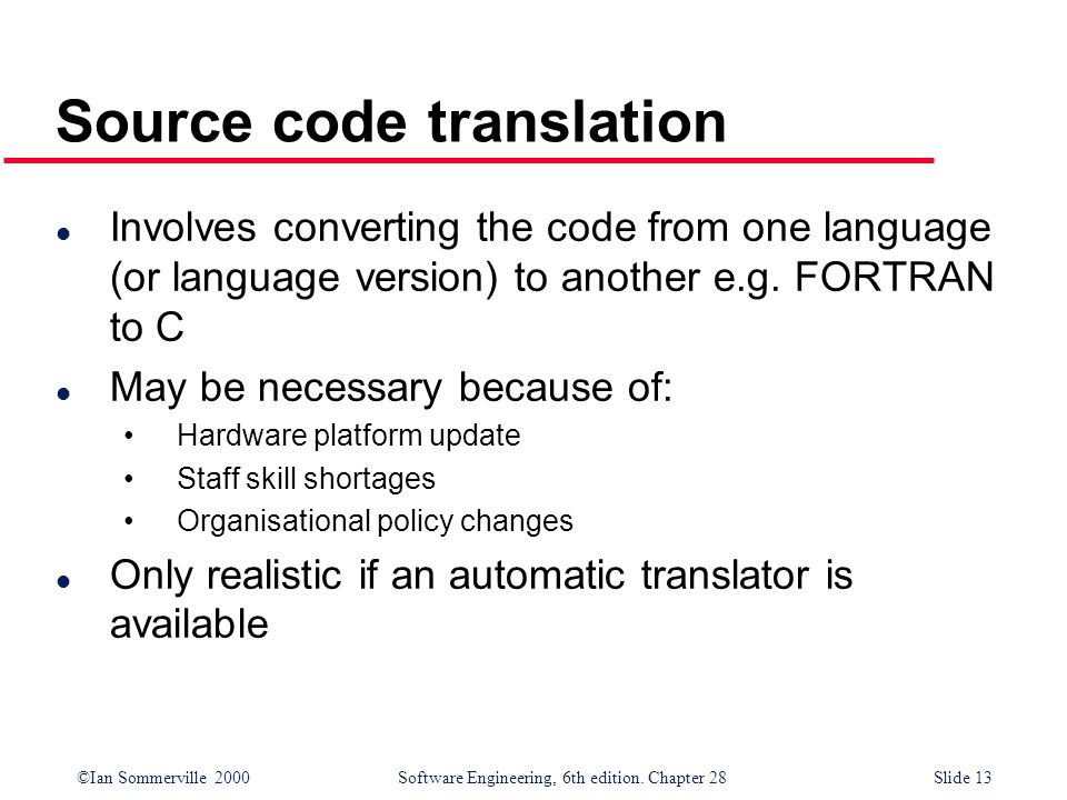 ©Ian Sommerville 2000 Software Engineering, 6th edition. Chapter 28Slide 13 Source code translation l Involves converting the code from one language (