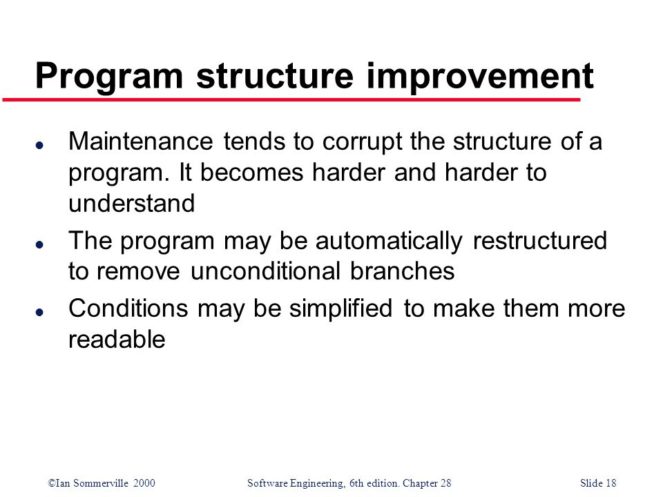 ©Ian Sommerville 2000 Software Engineering, 6th edition. Chapter 28Slide 18 Program structure improvement l Maintenance tends to corrupt the structure