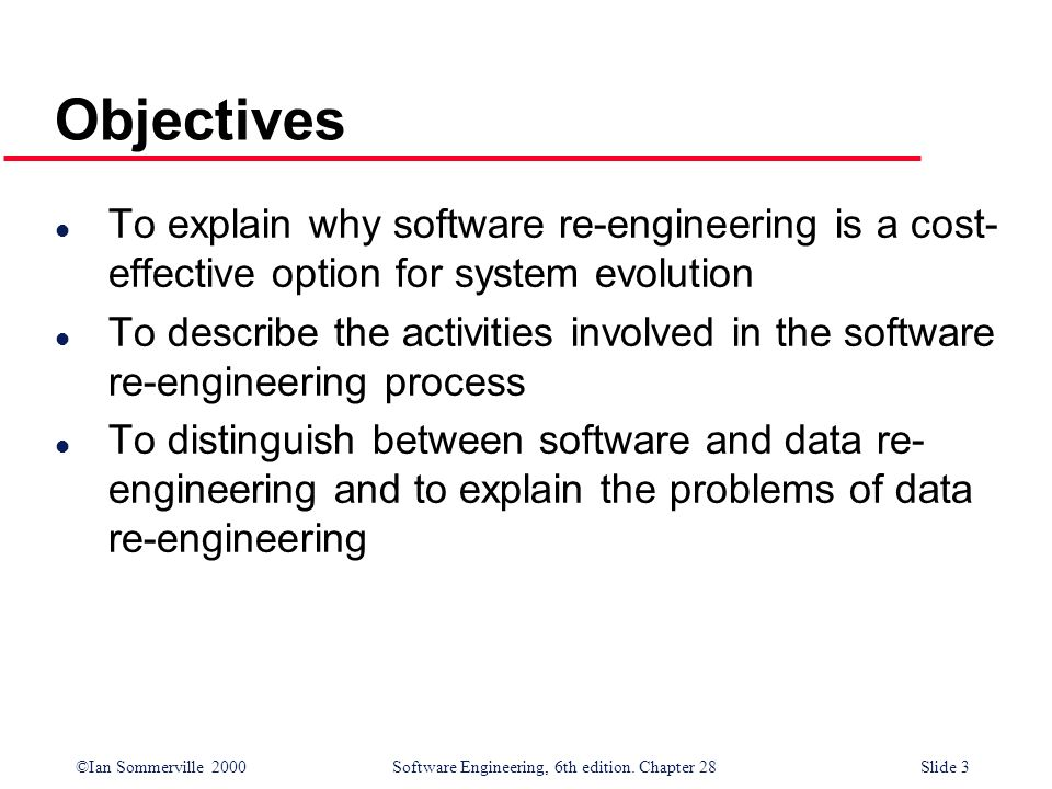 ©Ian Sommerville 2000 Software Engineering, 6th edition. Chapter 28Slide 3 Objectives l To explain why software re-engineering is a cost- effective op