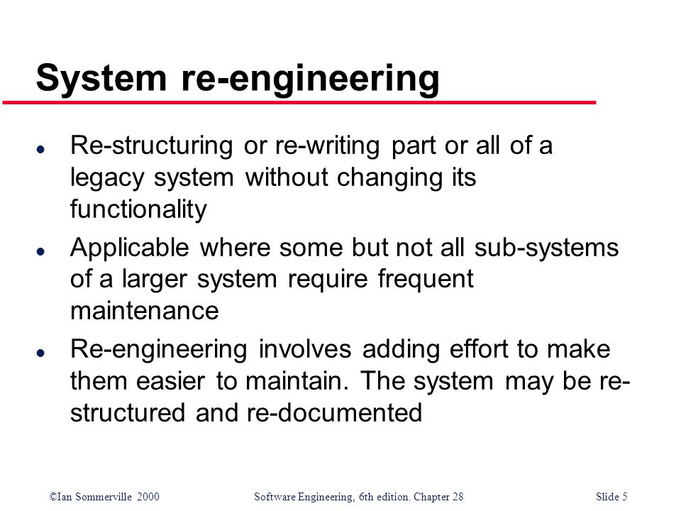 ©Ian Sommerville 2000 Software Engineering, 6th edition. Chapter 28Slide 5 l Re-structuring or re-writing part or all of a legacy system without chang