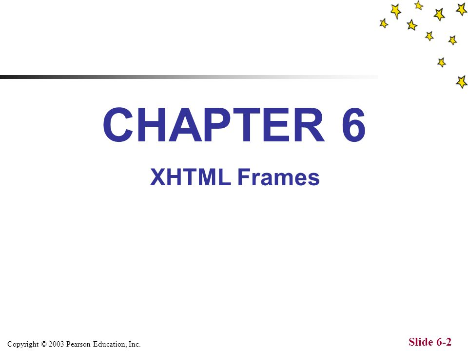 Copyright © 2003 Pearson Education, Inc. Slide 6-2 CHAPTER 6 XHTML Frames