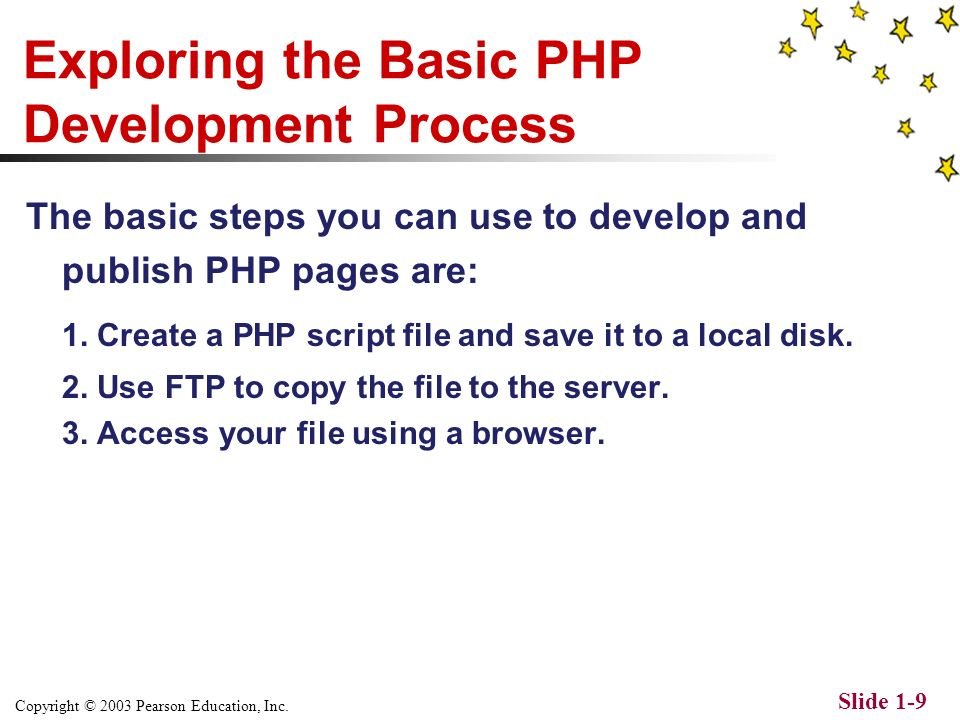 Copyright © 2003 Pearson Education, Inc. Slide 1-8 Getting Started with PHP To develop and publish PHP scripts all you need is: A Web server with PHP