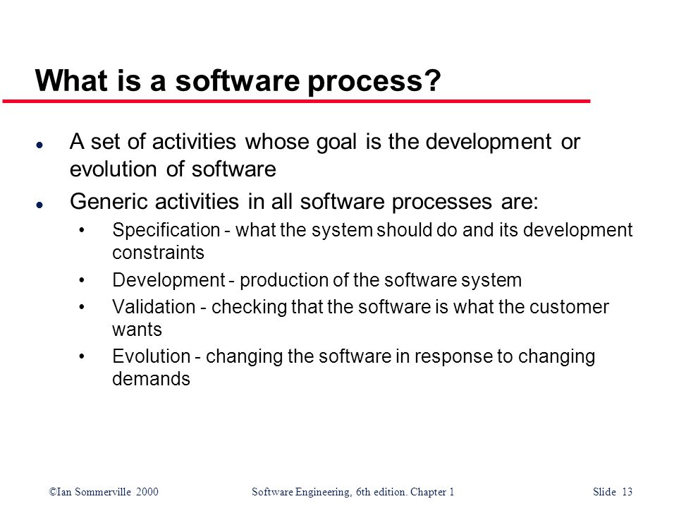 ©Ian Sommerville 2000Software Engineering, 6th edition. Chapter 1 Slide 13 What is a software process? l A set of activities whose goal is the develop