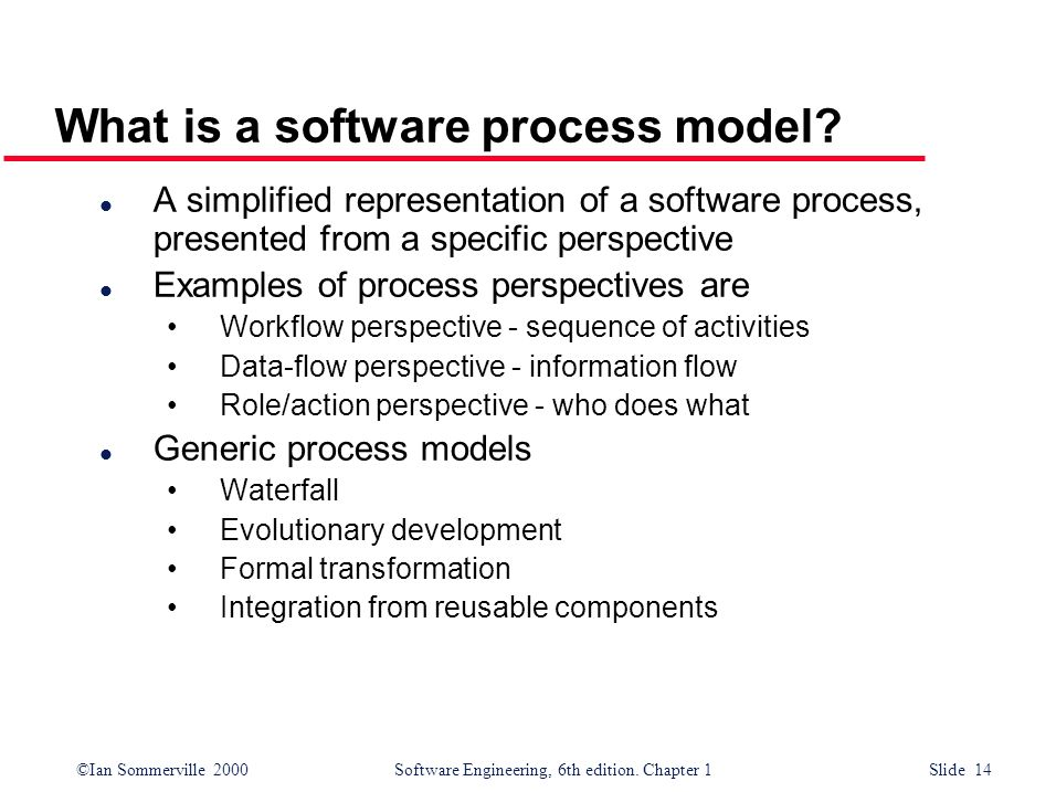 ©Ian Sommerville 2000Software Engineering, 6th edition. Chapter 1 Slide 14 What is a software process model? l A simplified representation of a softwa