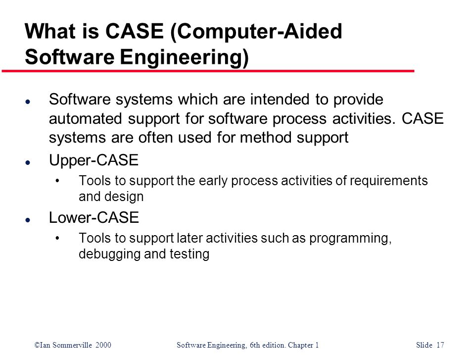 ©Ian Sommerville 2000Software Engineering, 6th edition. Chapter 1 Slide 17 What is CASE (Computer-Aided Software Engineering) l Software systems which