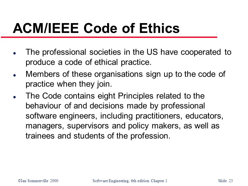 ©Ian Sommerville 2000Software Engineering, 6th edition. Chapter 1 Slide 23 ACM/IEEE Code of Ethics l The professional societies in the US have coopera