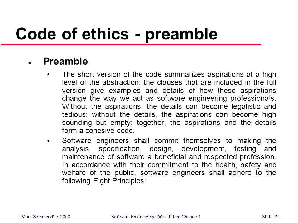 ©Ian Sommerville 2000Software Engineering, 6th edition. Chapter 1 Slide 24 Code of ethics - preamble l Preamble The short version of the code summariz