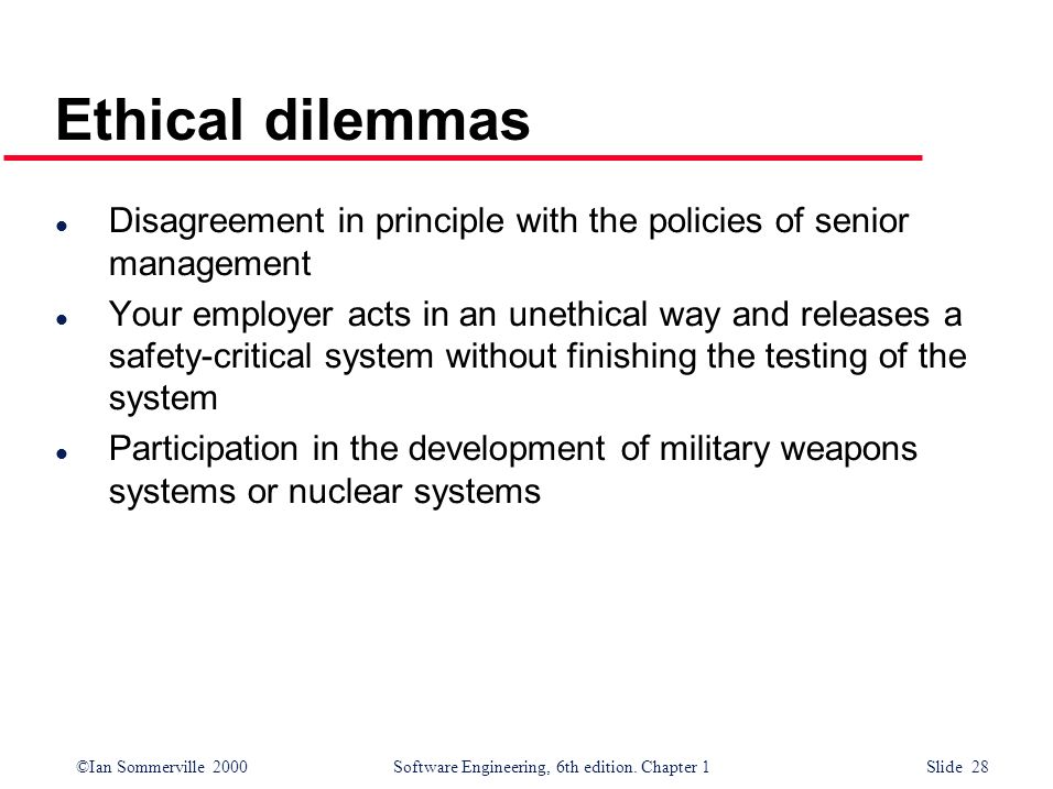 ©Ian Sommerville 2000Software Engineering, 6th edition. Chapter 1 Slide 28 Ethical dilemmas l Disagreement in principle with the policies of senior ma