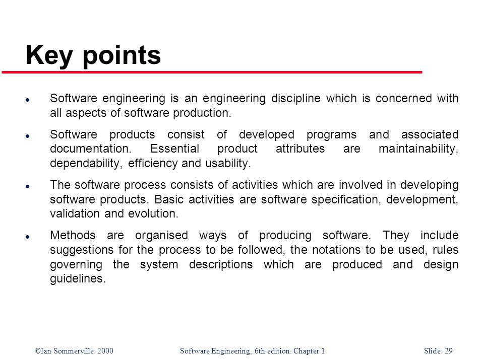 ©Ian Sommerville 2000Software Engineering, 6th edition. Chapter 1 Slide 29 Key points Software engineering is an engineering discipline which is conce