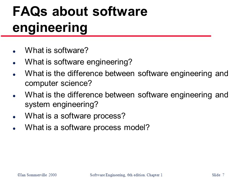 ©Ian Sommerville 2000Software Engineering, 6th edition. Chapter 1 Slide 7 FAQs about software engineering l What is software? l What is software engin