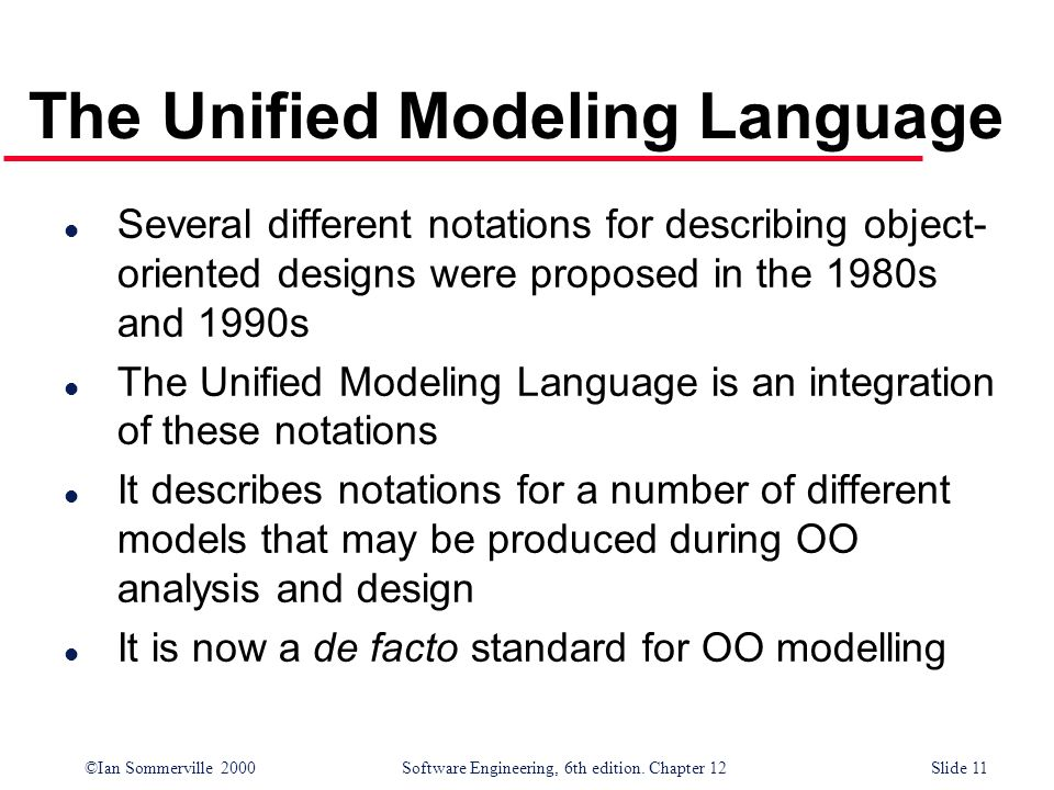 ©Ian Sommerville 2000 Software Engineering, 6th edition. Chapter 12Slide 11 The Unified Modeling Language l Several different notations for describing