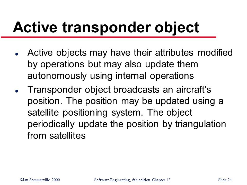 ©Ian Sommerville 2000 Software Engineering, 6th edition. Chapter 12Slide 24 Active transponder object l Active objects may have their attributes modif
