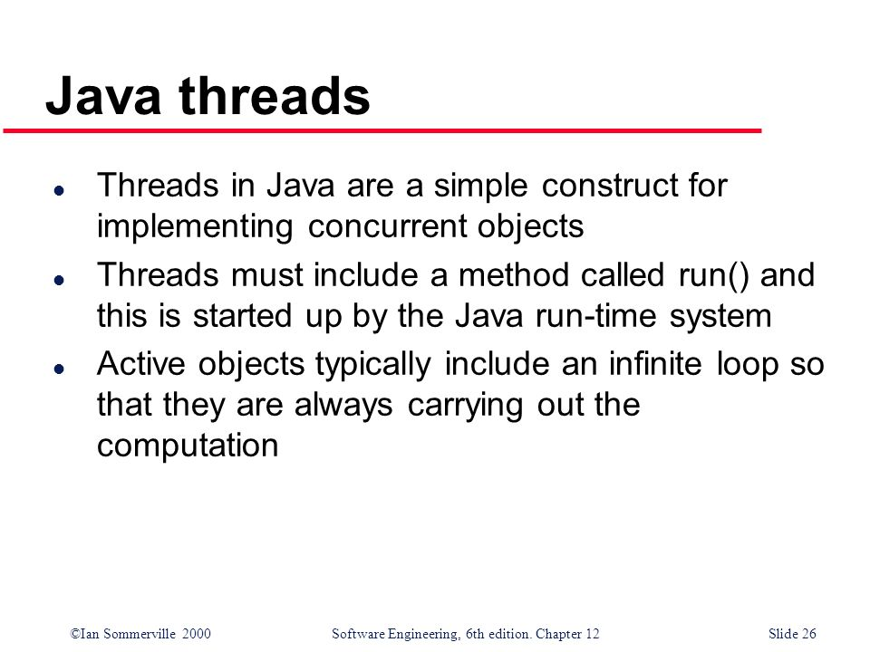 ©Ian Sommerville 2000 Software Engineering, 6th edition. Chapter 12Slide 26 Java threads l Threads in Java are a simple construct for implementing con