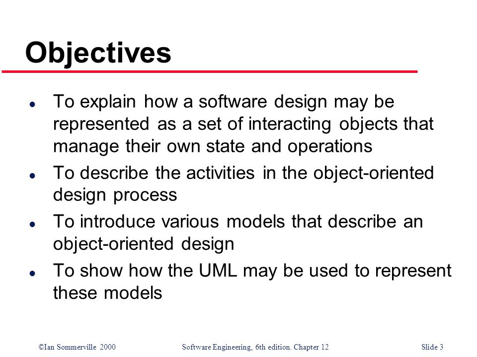 ©Ian Sommerville 2000 Software Engineering, 6th edition. Chapter 12Slide 3 Objectives l To explain how a software design may be represented as a set o