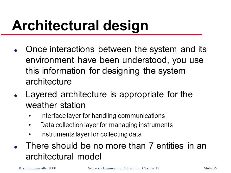 ©Ian Sommerville 2000 Software Engineering, 6th edition. Chapter 12Slide 35 Architectural design l Once interactions between the system and its enviro