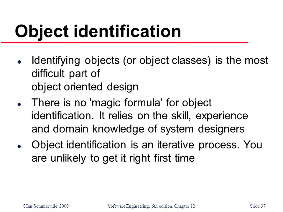 ©Ian Sommerville 2000 Software Engineering, 6th edition. Chapter 12Slide 37 Object identification l Identifying objects (or object classes) is the mos