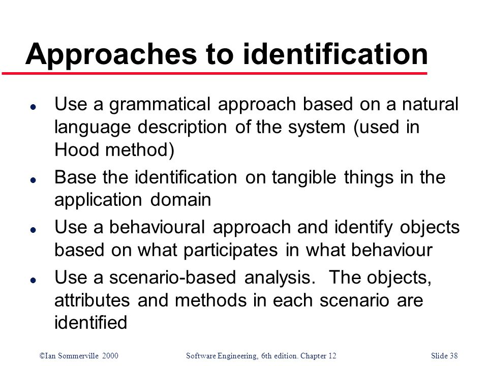 ©Ian Sommerville 2000 Software Engineering, 6th edition. Chapter 12Slide 38 Approaches to identification l Use a grammatical approach based on a natur