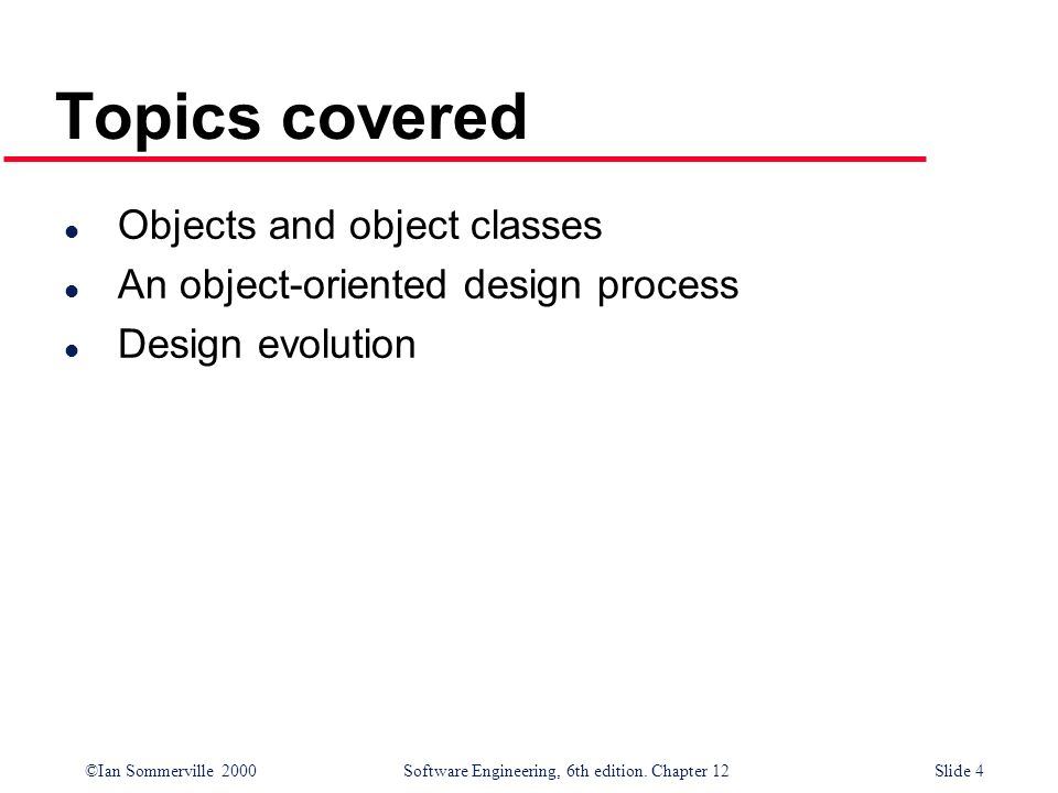 ©Ian Sommerville 2000 Software Engineering, 6th edition. Chapter 12Slide 4 Topics covered l Objects and object classes l An object-oriented design pro
