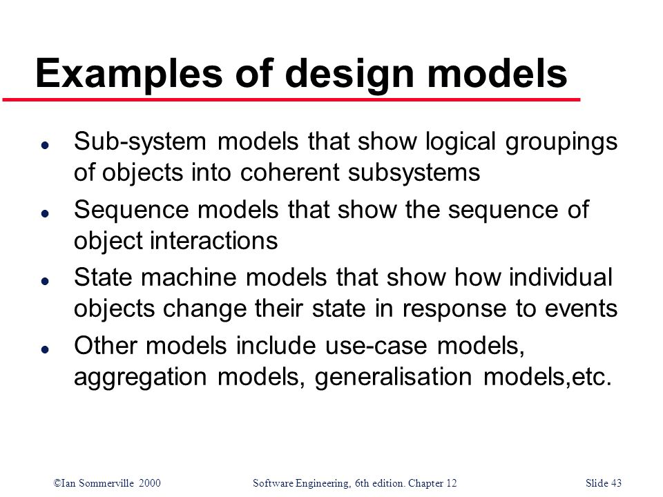 ©Ian Sommerville 2000 Software Engineering, 6th edition. Chapter 12Slide 43 Examples of design models l Sub-system models that show logical groupings