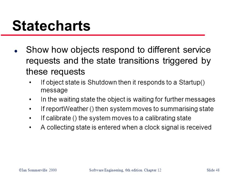 ©Ian Sommerville 2000 Software Engineering, 6th edition. Chapter 12Slide 48 Statecharts l Show how objects respond to different service requests and t