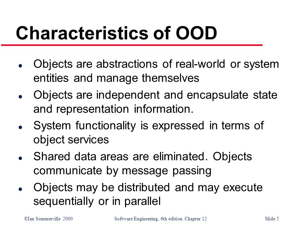 ©Ian Sommerville 2000 Software Engineering, 6th edition. Chapter 12Slide 5 Characteristics of OOD l Objects are abstractions of real-world or system e