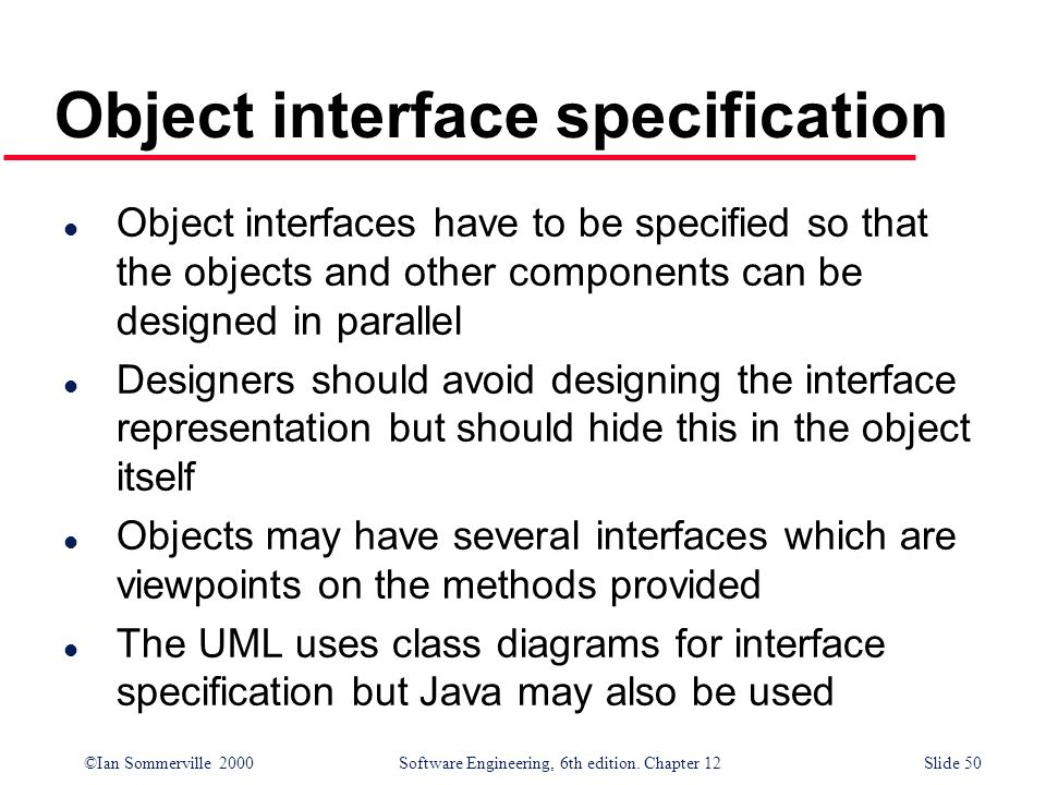 ©Ian Sommerville 2000 Software Engineering, 6th edition. Chapter 12Slide 50 Object interface specification l Object interfaces have to be specified so