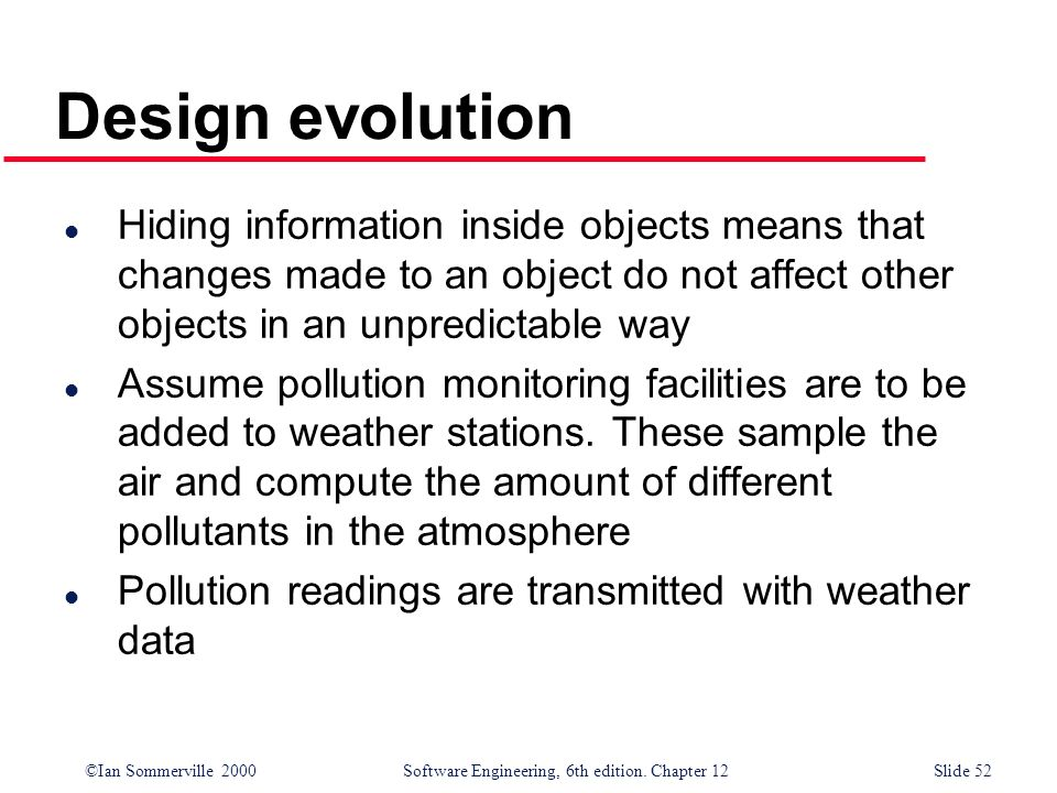 ©Ian Sommerville 2000 Software Engineering, 6th edition. Chapter 12Slide 52 Design evolution l Hiding information inside objects means that changes ma