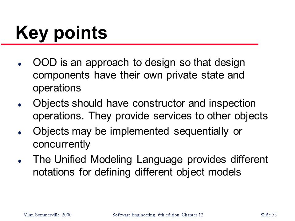 ©Ian Sommerville 2000 Software Engineering, 6th edition. Chapter 12Slide 55 l OOD is an approach to design so that design components have their own pr