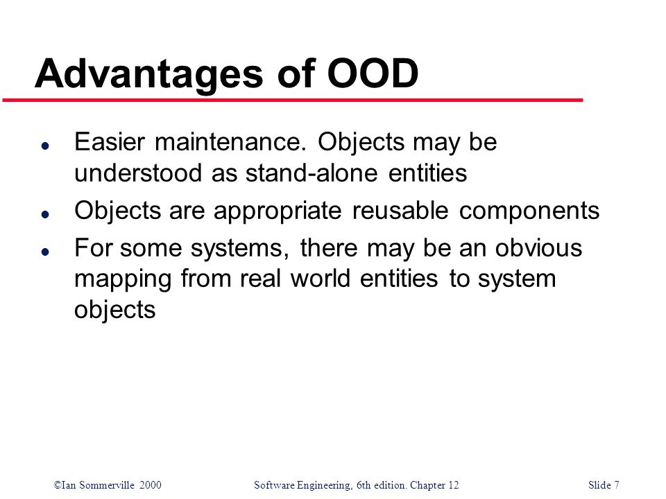©Ian Sommerville 2000 Software Engineering, 6th edition. Chapter 12Slide 7 Advantages of OOD l Easier maintenance. Objects may be understood as stand-