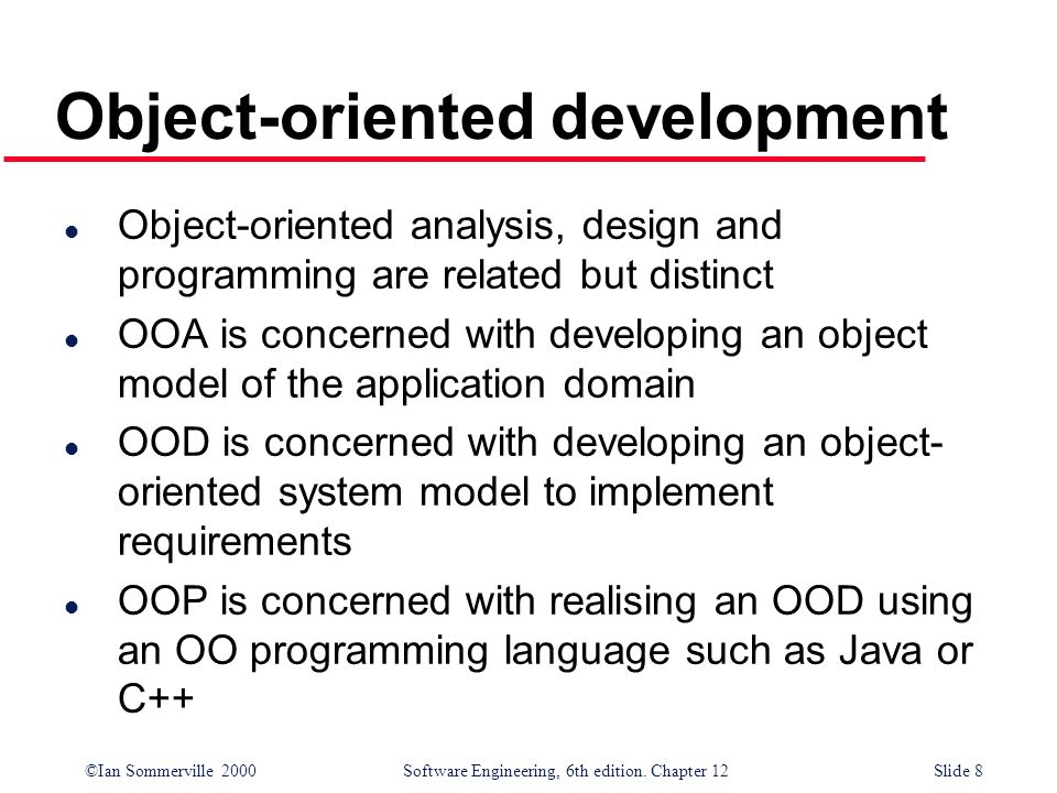 ©Ian Sommerville 2000 Software Engineering, 6th edition. Chapter 12Slide 8 Object-oriented development l Object-oriented analysis, design and programm