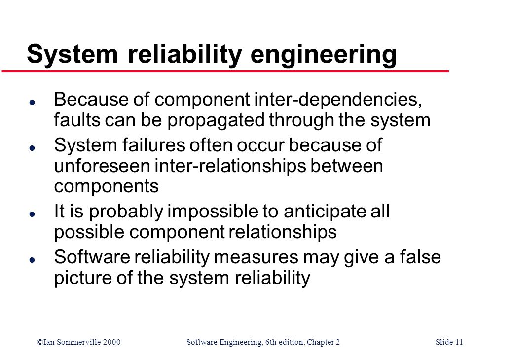 ©Ian Sommerville 2000 Software Engineering, 6th edition. Chapter 2Slide 11 l Because of component inter-dependencies, faults can be propagated through