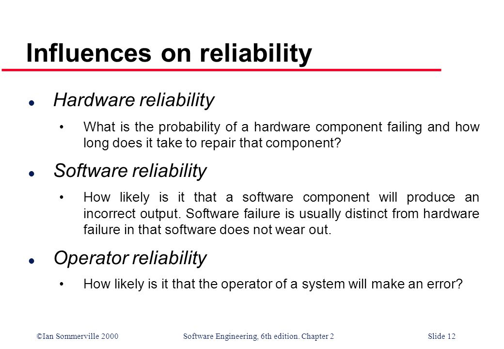 ©Ian Sommerville 2000 Software Engineering, 6th edition. Chapter 2Slide 12 l Hardware reliability What is the probability of a hardware component fail