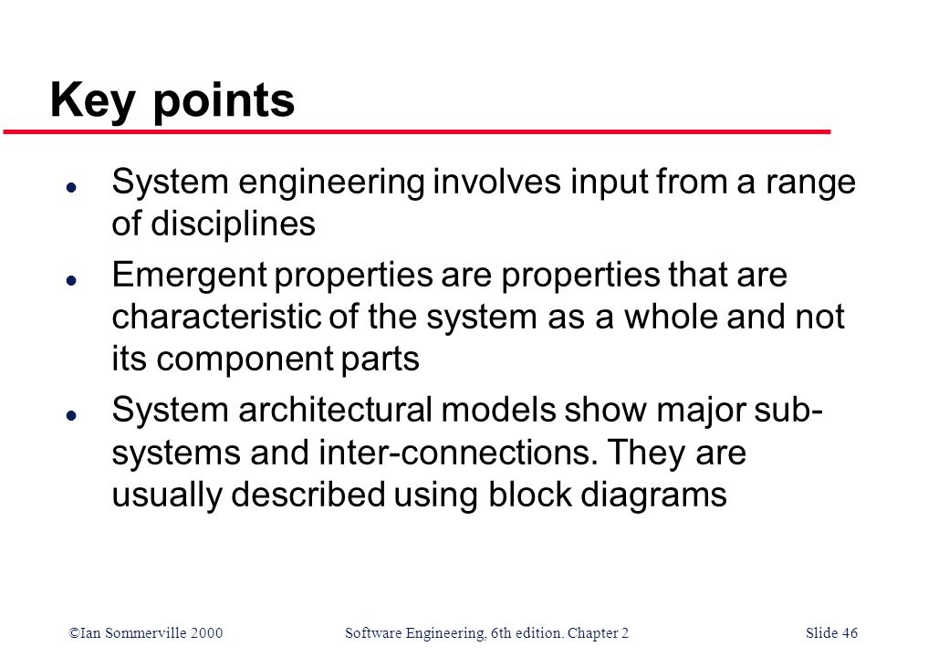 ©Ian Sommerville 2000 Software Engineering, 6th edition. Chapter 2Slide 46 Key points l System engineering involves input from a range of disciplines